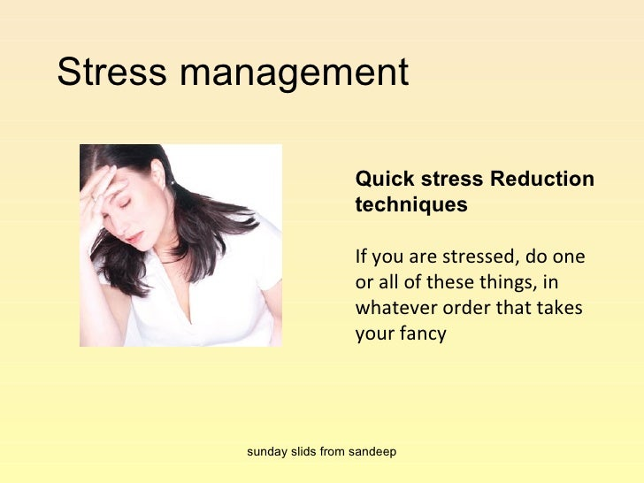 Stress management  Quick stress Reduction techniques If you are stressed, do one or all of these things, in whatever order...