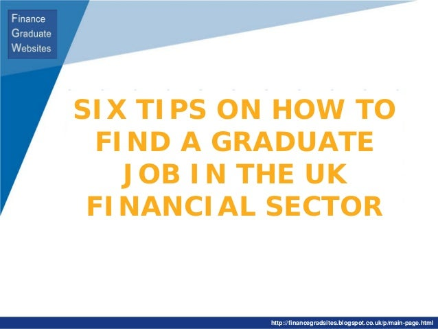SIX TIPS ON HOW TO FIND A GRADUATE JOB IN THE UK FINANCIAL SECTOR  http://financegradsites.blogspot.co.uk/p/main-page.html...