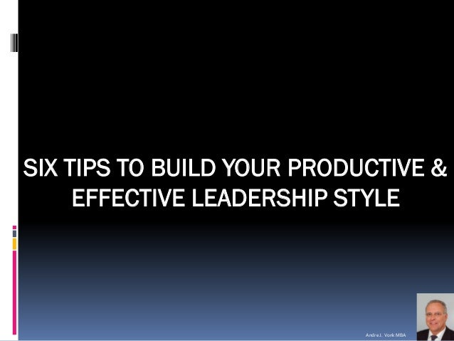 Andre J. VonkMBA  SIX TIPS TO BUILD YOUR PRODUCTIVE & EFFECTIVE LEADERSHIP STYLE