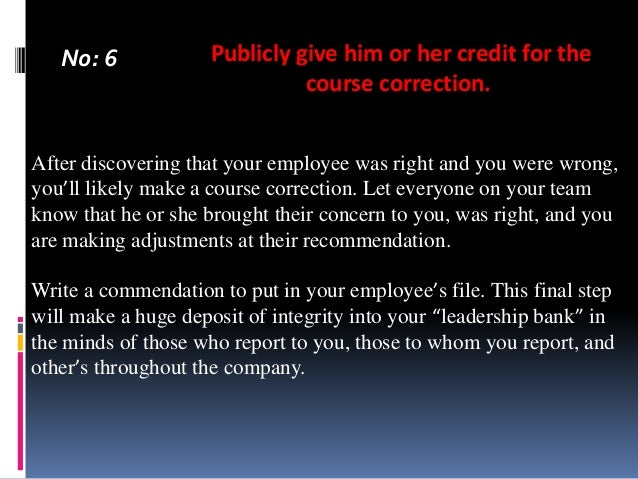 No: 6  Publicly give him or her credit for the course correction.  After discovering that your employee was right and you ...