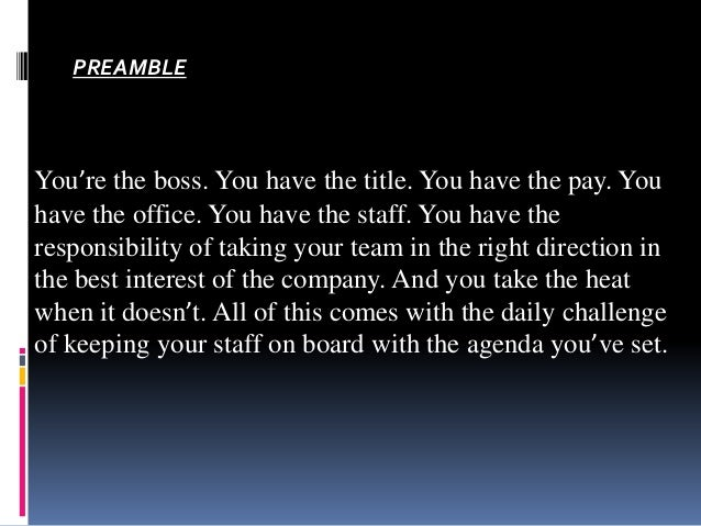 PREAMBLE  You're the boss. You have the title. You have the pay. You have the office. You have the staff. You have the res...