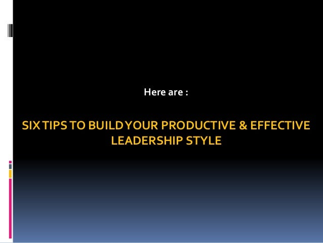 Hereare :  SIX TIPS TO BUILD YOUR PRODUCTIVE & EFFECTIVE LEADERSHIP STYLE