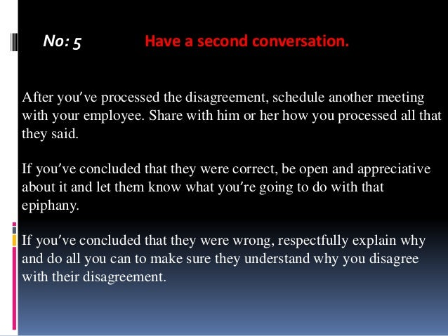 No: 5  Have a second conversation.  After you've processed the disagreement, schedule another meeting with your employee. ...