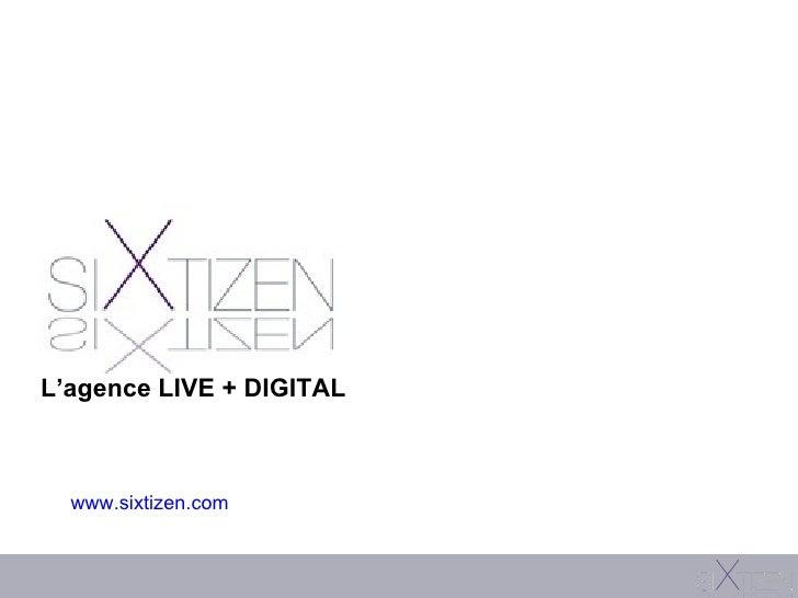 www.sixtizen.com L'agence LIVE + DIGITAL