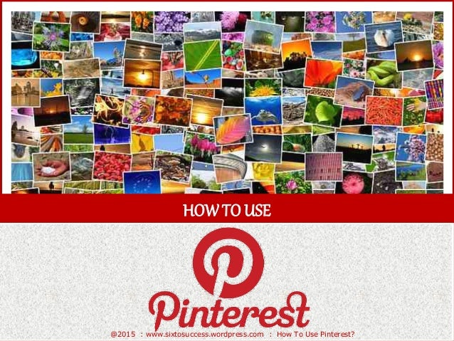 HOWTOUSE @2015 : www.sixtosuccess.wordpress.com : How To Use Pinterest?