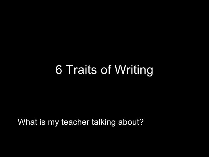 6 Traits of Writing What is my teacher talking about?
