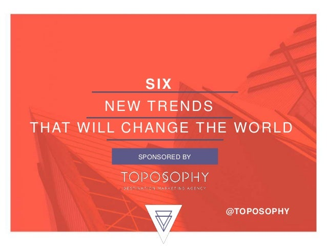 SIX NEW TRENDS THAT WILL CHANGE THE WORLD SPONSORED BY @TOPOSOPHY