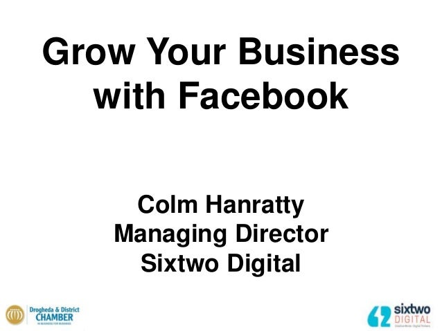 Grow Your Business with Facebook Colm Hanratty Managing Director Sixtwo Digital