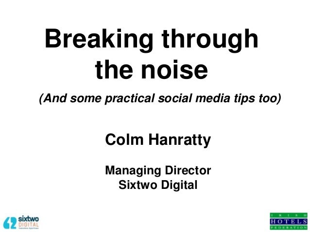 Colm Hanratty Managing Director Sixtwo Digital Breaking through the noise (And some practical social media tips too)
