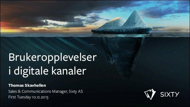 Brukeropplevelser i digitale kanaler Thomas Skavhellen Sales & Communications Manager, Sixty AS First Tuesday 10.12.2013