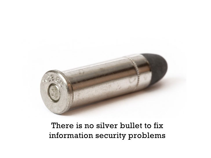 There is no silver bullet to fix information security problems