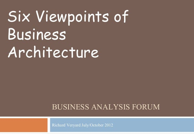 BUSINESS ANALYSIS FORUM Richard Veryard July/October 2012 Six Viewpoints of Business Architecture