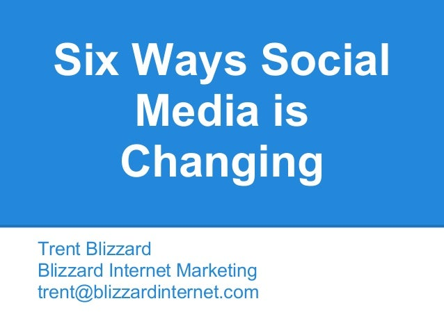 Six Ways Social     Media is    ChangingTrent BlizzardBlizzard Internet Marketingtrent@blizzardinternet.com