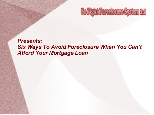 Presents:Six Ways To Avoid Foreclosure When You Can'tAfford Your Mortgage Loan