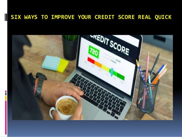 SIX WAYS TO IMPROVE YOUR CREDIT SCORE REAL QUICK