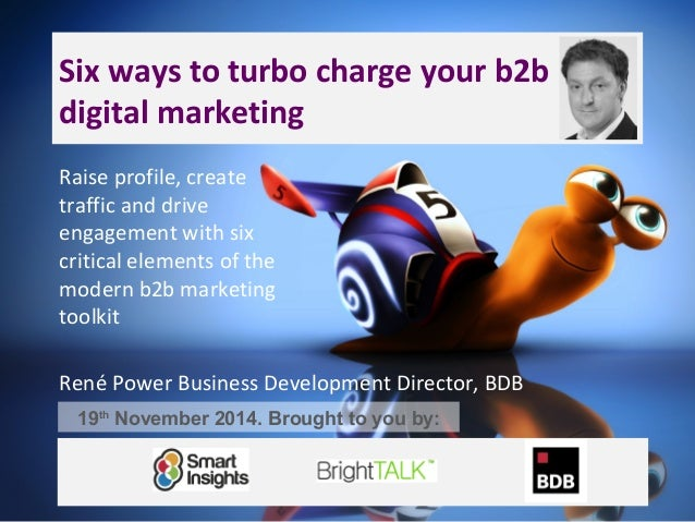 Six ways to turbo charge your b2b  digital marketing  Raise profile, create  traffic and drive  engagement with six  criti...