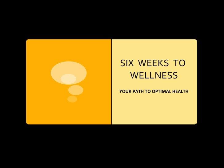 SIX  WEEKS  TO  WELLNESS YOUR PATH TO OPTIMAL HEALTH