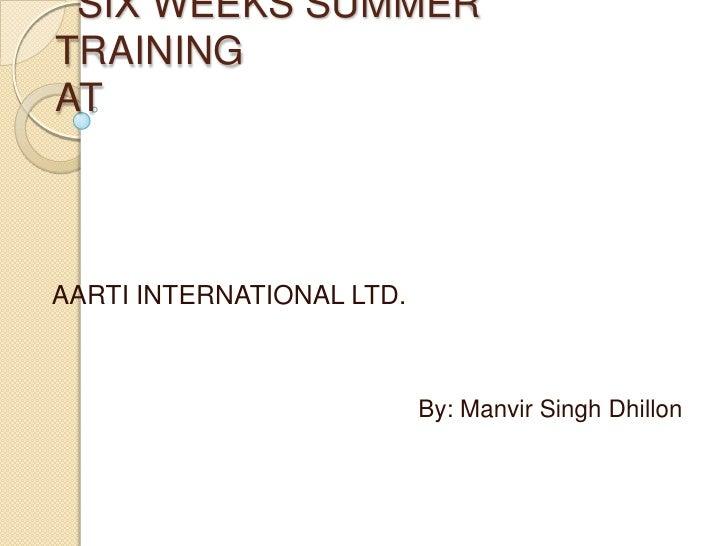 SIX WEEKS SUMMER TRAINING AT <br />AARTI INTERNATIONAL LTD.<br />By: Manvir Singh Dhillon<br />
