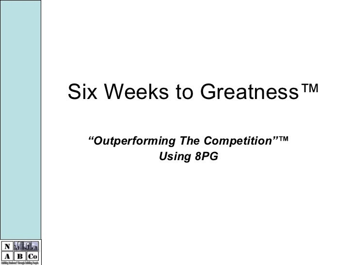 """Six Weeks to Greatness™ """" Outperforming The Competition""""™ Using 8PG"""