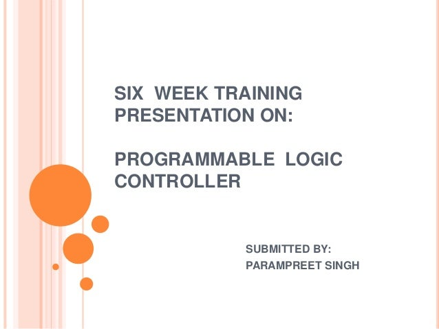 SIX WEEK TRAINING PRESENTATION ON: PROGRAMMABLE LOGIC CONTROLLER SUBMITTED BY: PARAMPREET SINGH