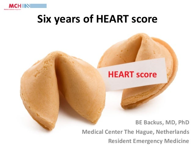 Six years of HEART score BE Backus, MD, PhD Medical Center The Hague, Netherlands Resident Emergency Medicine