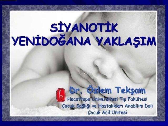 SĠYANOTĠK YENĠDOĞANA YAKLAġIM Dr. Özlem TekĢam Hacettepe Üniversitesi Tıp Fakültesi Çocuk Sağlığı ve Hastalıkları Anabilim...
