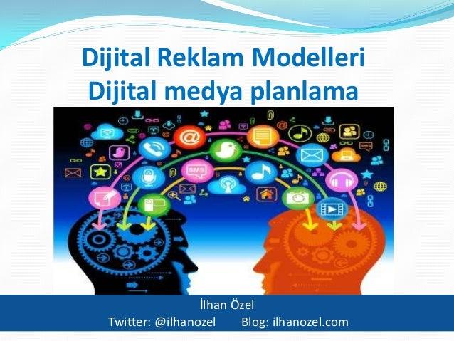 Dijital Reklam Modelleri Dijital medya planlama  İlhan Özel Twitter: @ilhanozel Blog: ilhanozel.com