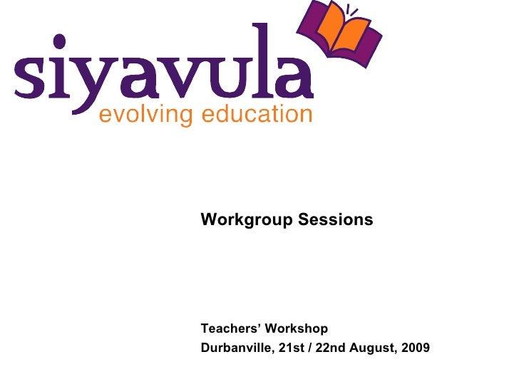 Workgroup Sessions Teachers' Workshop Durbanville, 21st / 22nd August, 2009