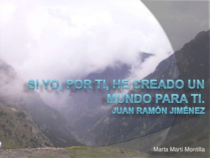 Si yo, por ti, he creado un mundo para ti.Juan Ramón Jiménez <br />Marta Martí Montilla<br />