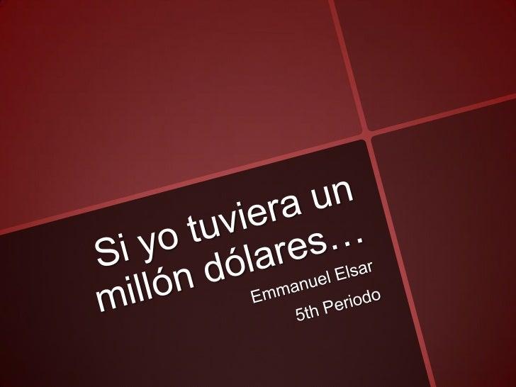 Si yo tuviera un millón dólares…<br />Emmanuel Elsar<br />5th Periodo<br />