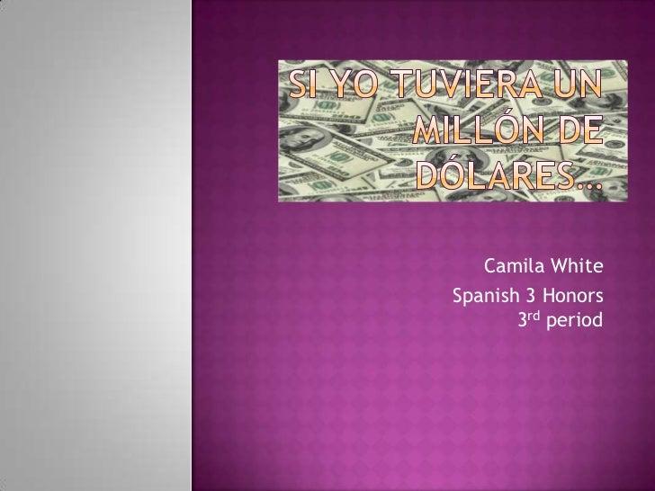 Si Yo Tuviera Un Millón de Dólares…<br />Camila White<br />Spanish 3 Honors3rd period<br />