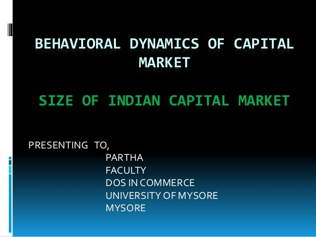 BEHAVIORAL DYNAMICS OF CAPITAL MARKET SIZE OF INDIAN CAPITAL MARKET PRESENTING TO, PARTHA FACULTY DOS IN COMMERCE UNIVERSI...