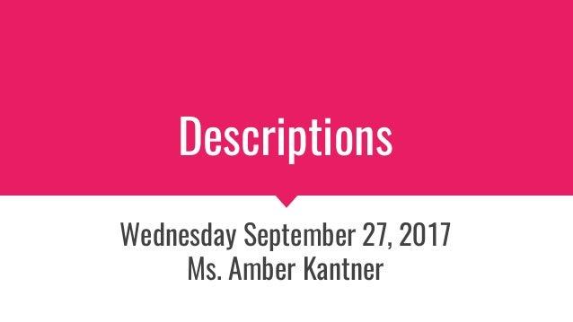 Descriptions Wednesday September 27, 2017 Ms. Amber Kantner