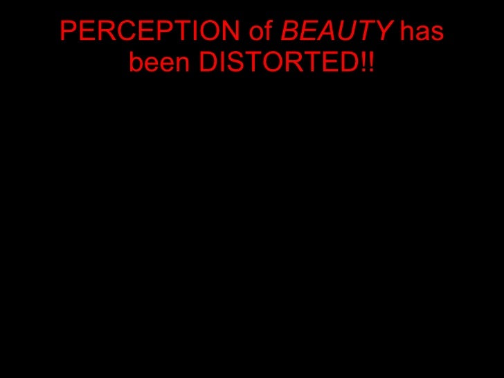 PERCEPTION of  BEAUTY  has been DISTORTED!!