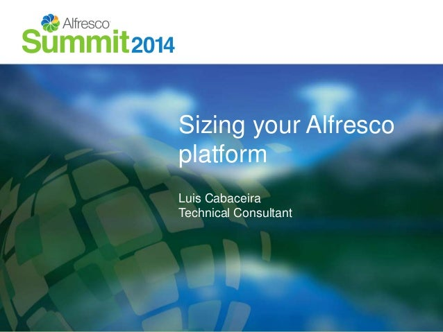 Sizing your Alfresco  platform  Luis Cabaceira  Technical Consultant