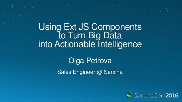 Using Ext JS Components to Turn Big Data into Actionable Intelligence Olga Petrova Sales Engineer @ Sencha