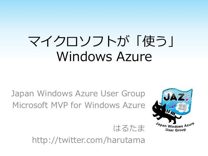 マイクロソフトが「使う」     Windows AzureJapan Windows Azure User GroupMicrosoft MVP for Windows Azure                        はるたま   ...