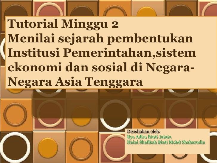 Tutorial Minggu 2Menilai sejarah pembentukanInstitusi Pemerintahan,sistemekonomi dan sosial di Negara-Negara Asia Tenggara...