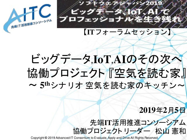 Copyright © 2019 Advanced IT Consortium to Evaluate, Apply and Drive All Rights Reserved. ビッグデータ,IoT,AIのその次へ 協働プロジェクト 『空気を...