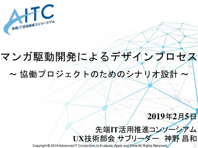Copyright © 2019 Advanced IT Consortium to Evaluate, Apply and Drive All Rights Reserved. マンガ駆動開発によるデザインプロセス ~ 協働プロジェクトのため...