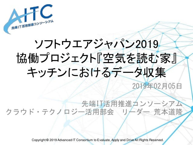 Copyright © 2019 Advanced IT Consortium to Evaluate, Apply and Drive All Rights Reserved. ソフトウエアジャパン2019 協働プロジェクト『空気を読む家』 ...