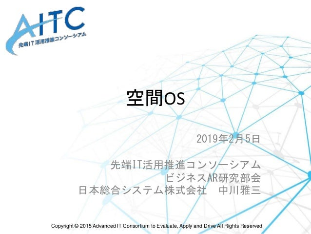 Copyright © 2015 Advanced IT Consortium to Evaluate, Apply and Drive All Rights Reserved. 空間OS 2019年2月5日 先端IT活用推進コンソーシアム ビ...