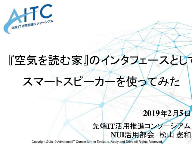 Copyright © 2019 Advanced IT Consortium to Evaluate, Apply and Drive All Rights Reserved. 『空気を読む家』のインタフェースとして スマートスピーカーを使っ...