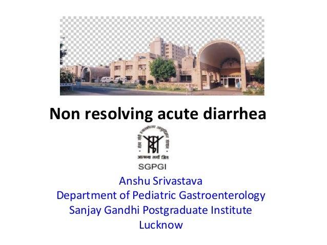 Non resolving acute diarrhea Anshu Srivastava Department of Pediatric Gastroenterology Sanjay Gandhi Postgraduate Institut...