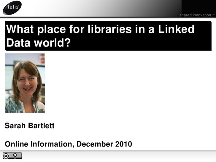 shared innovation™<br />What place for libraries in a Linked Data world?<br />Sarah Bartlett<br />Online Information, Dece...