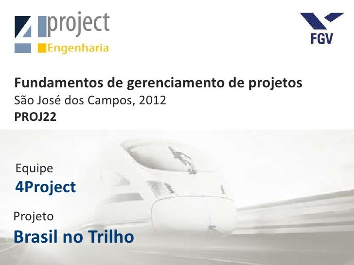Fundamentos de gerenciamento de projetosSão José dos Campos, 2012PROJ22Equipe4ProjectProjetoBrasil no Trilho