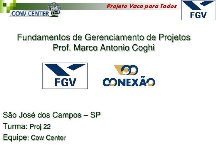 Projeto Vaca para Todos   Fundamentos de Gerenciamento de Projetos          Prof. Marco Antonio CoghiSão José dos Campos –...