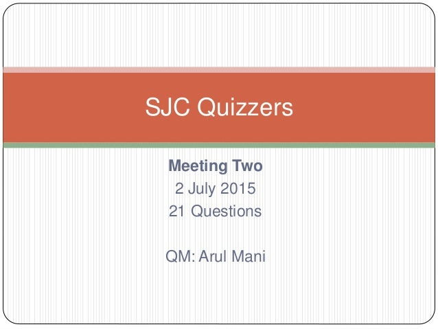 Meeting Two 2 July 2015 21 Questions QM: Arul Mani SJC Quizzers