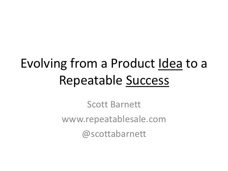Evolving from a Product Idea to a       Repeatable Success           Scott Barnett       www.repeatablesale.com          @...