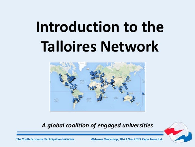 Welcome Workshop, 18-21 Nov 2013, Cape Town S.A.The Youth Economic Participation Initiative Introduction to the Talloires ...